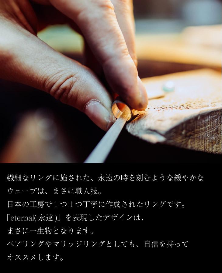 繊細なリングに施された、永遠の時を刻むような緩やかなウェーブはまさに職人技。日本の工房で1つ1つ丁寧に作られたリング。エターナル(永遠)を表現したデザインはまさに一生もの。ペアリングやマリッジリングとしても、自信をもっておすすめします。
